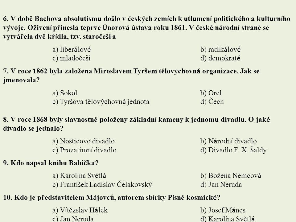 6. V době Bachova absolutismu došlo v českých zemích k utlumení politického a kulturního vývoje. Oživení přinesla teprve Únorová ústava roku 1861. V české národní straně se vytvářela dvě křídla, tzv. staročeši a