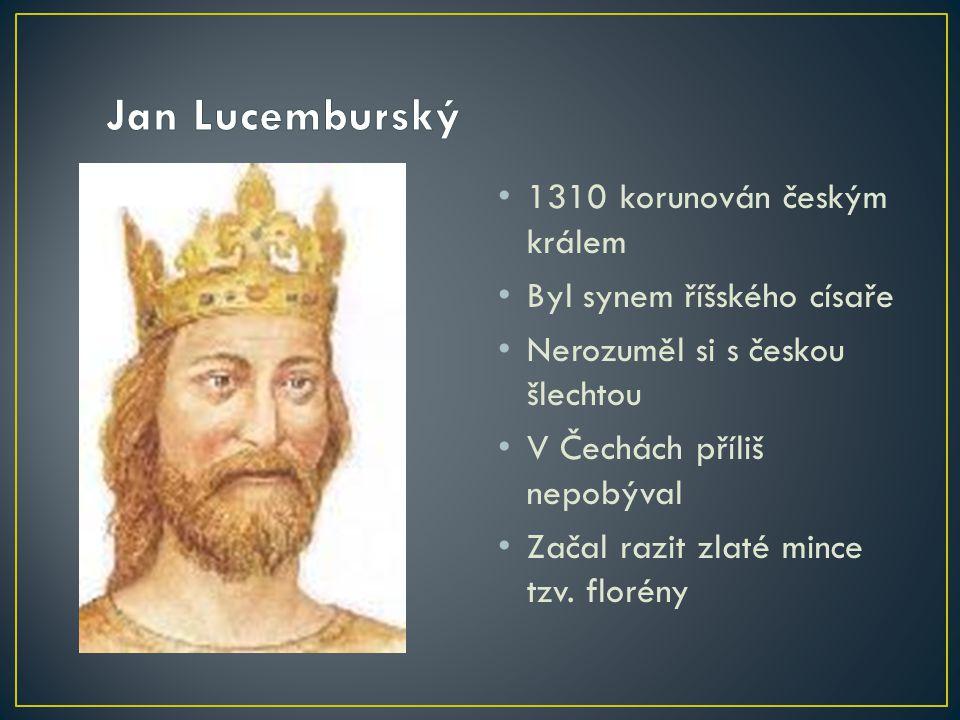 Jan Lucemburský 1310 korunován českým králem Byl synem říšského císaře