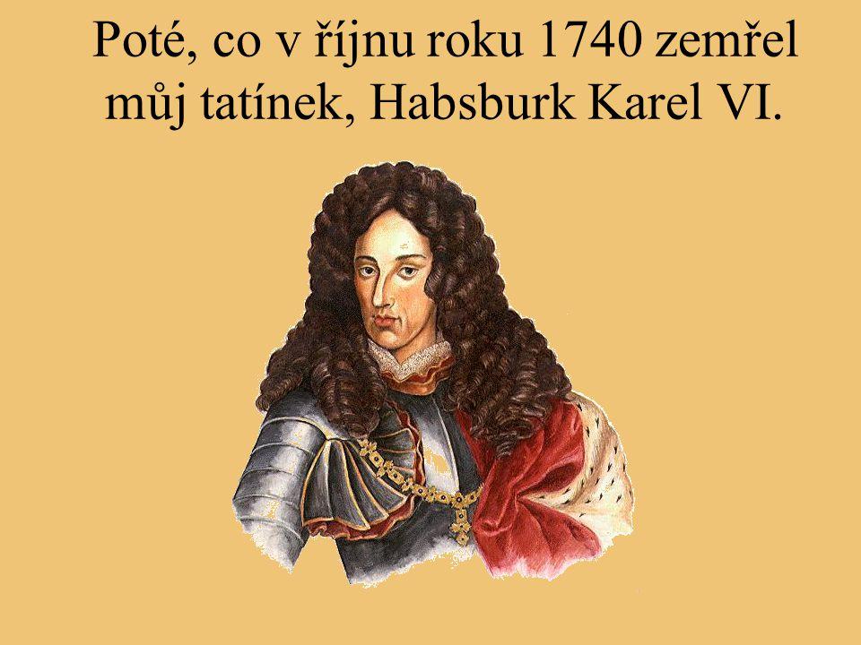 Poté, co v říjnu roku 1740 zemřel můj tatínek, Habsburk Karel VI.