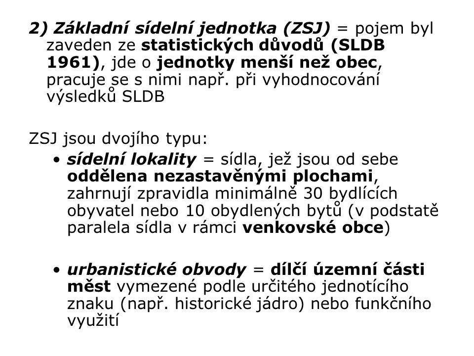 2) Základní sídelní jednotka (ZSJ) = pojem byl zaveden ze statistických důvodů (SLDB 1961), jde o jednotky menší než obec, pracuje se s nimi např. při vyhodnocování výsledků SLDB