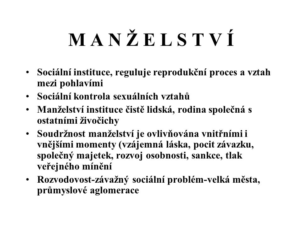 M A N Ž E L S T V Í Sociální instituce, reguluje reprodukční proces a vztah mezi pohlavími. Sociální kontrola sexuálních vztahů.