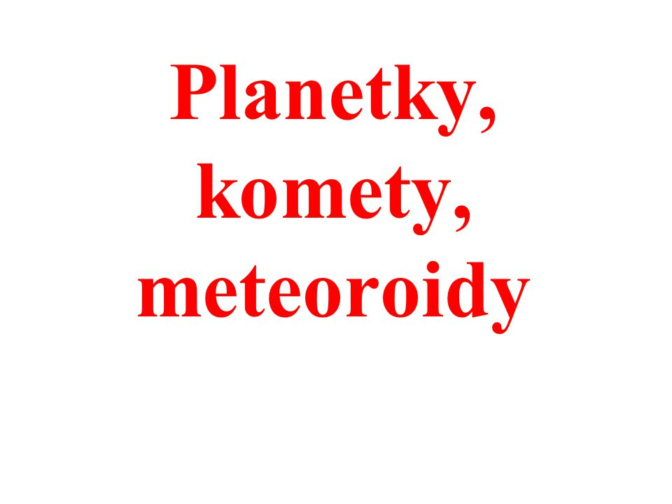 Planetky, komety, meteoroidy