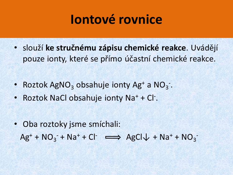 Iontové rovnice slouží ke stručnému zápisu chemické reakce. Uvádějí pouze ionty, které se přímo účastní chemické reakce.