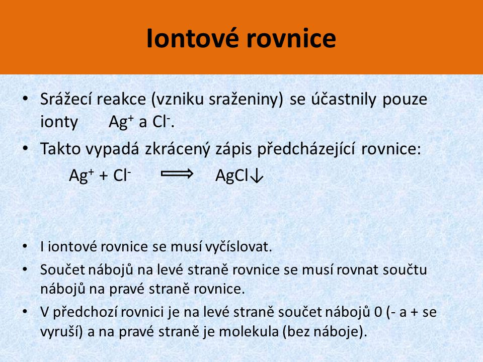 Iontové rovnice Srážecí reakce (vzniku sraženiny) se účastnily pouze ionty Ag+ a Cl-. Takto vypadá zkrácený zápis předcházející rovnice: