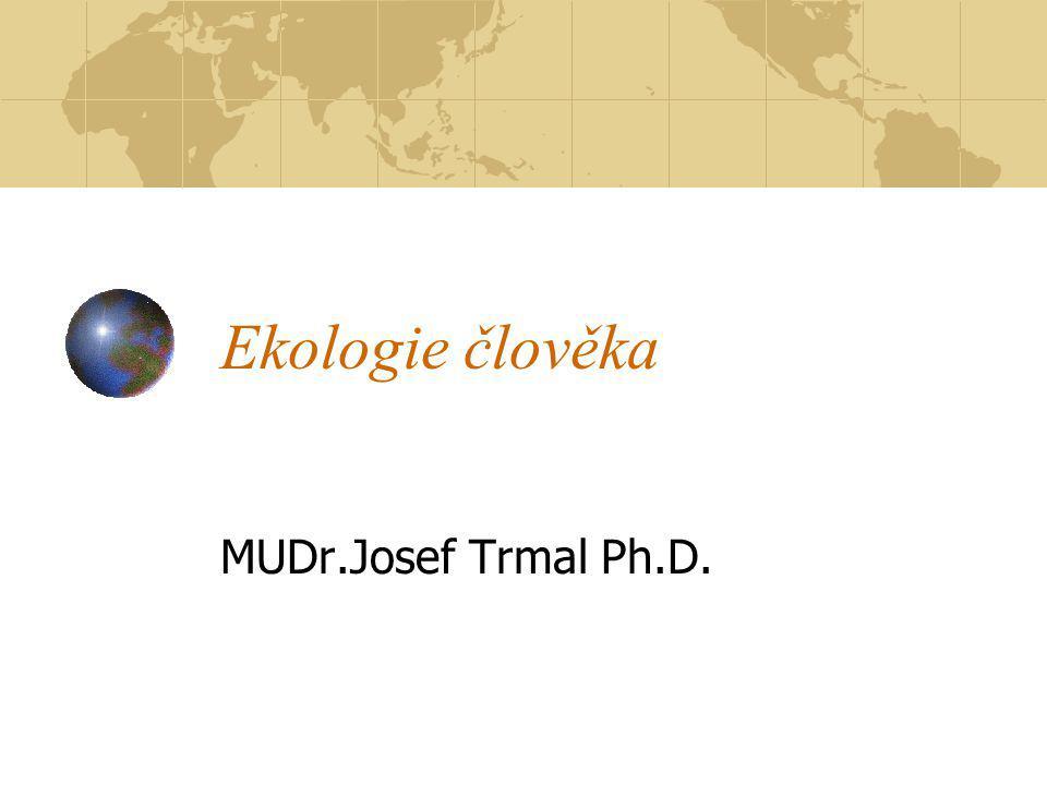 Ekologie člověka MUDr.Josef Trmal Ph.D.