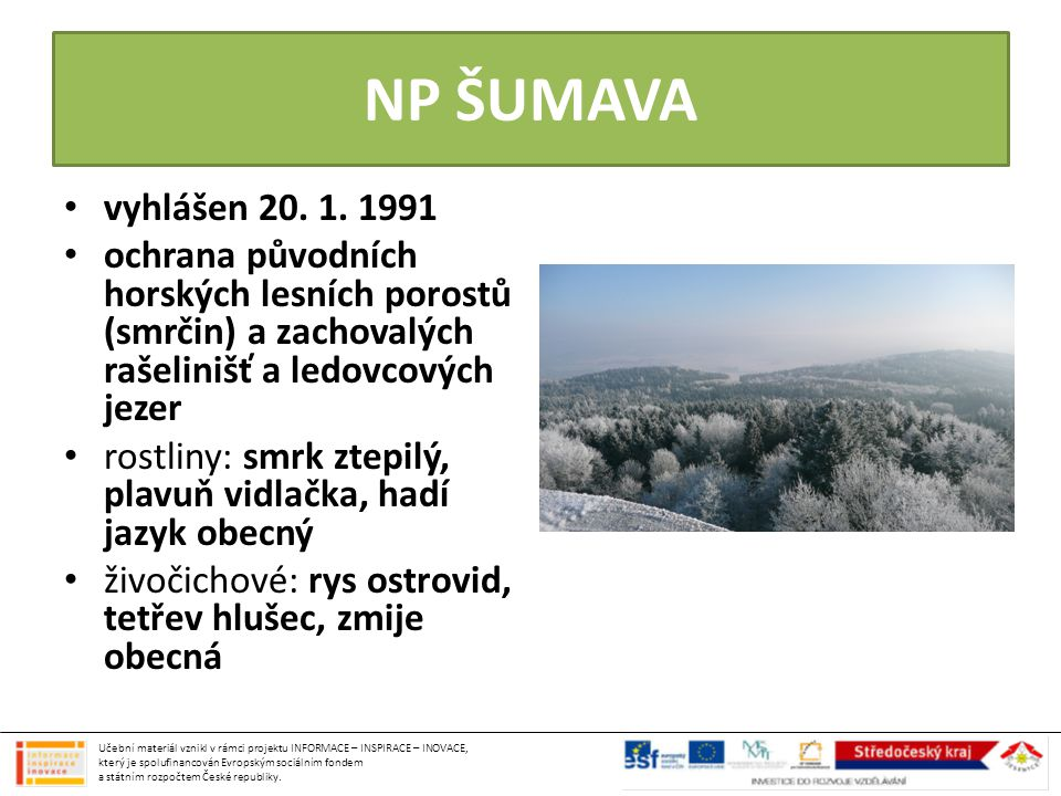 NP ŠUMAVA vyhlášen 20. 1. 1991. ochrana původních horských lesních porostů (smrčin) a zachovalých rašelinišť a ledovcových jezer.