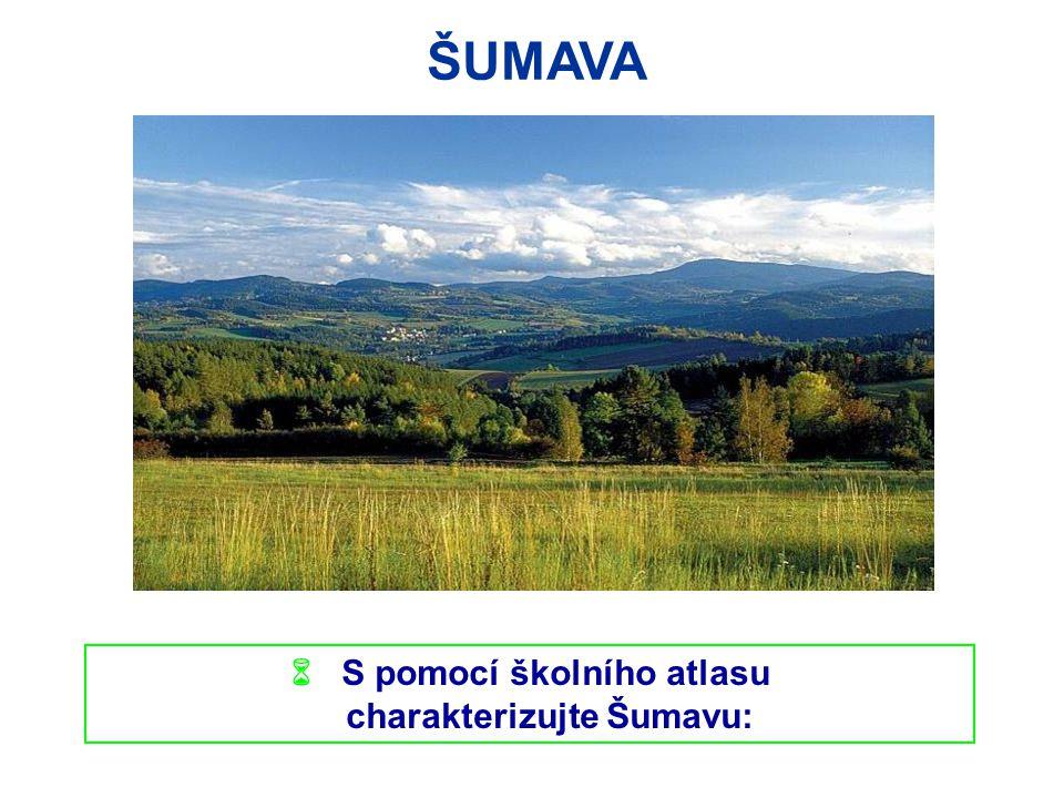  S pomocí školního atlasu charakterizujte Šumavu: