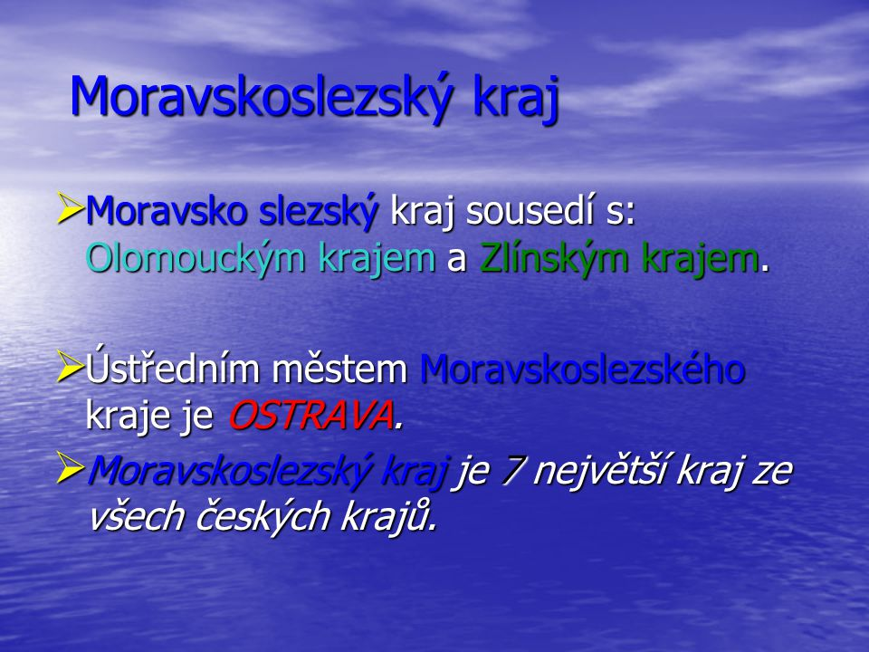 Moravskoslezský kraj Moravsko slezský kraj sousedí s: Olomouckým krajem a Zlínským krajem. Ústředním městem Moravskoslezského kraje je OSTRAVA.