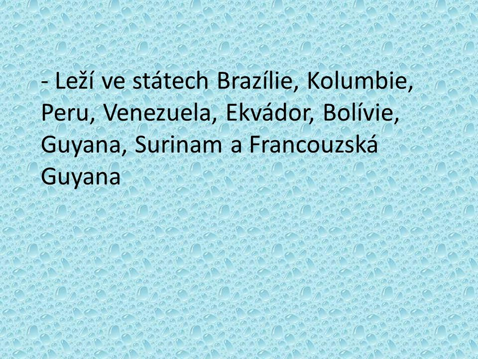 - Leží ve státech Brazílie, Kolumbie, Peru, Venezuela, Ekvádor, Bolívie, Guyana, Surinam a Francouzská Guyana