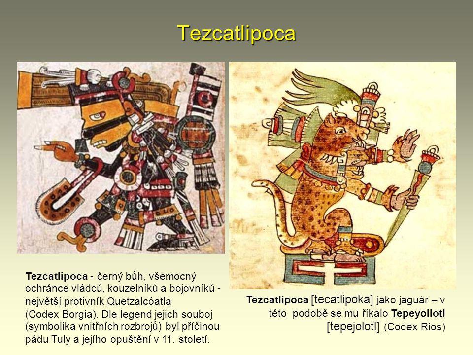 Tezcatlipoca Tezcatlipoca - černý bůh, všemocný ochránce vládců, kouzelníků a bojovníků - největší protivník Quetzalcóatla.