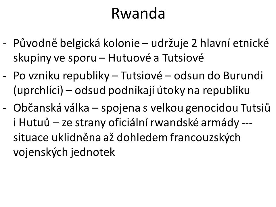Rwanda Původně belgická kolonie – udržuje 2 hlavní etnické skupiny ve sporu – Hutuové a Tutsiové.