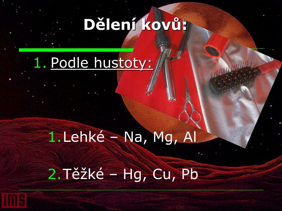 Dělení kovů: Podle hustoty: Lehké – Na, Mg, Al Těžké – Hg, Cu, Pb