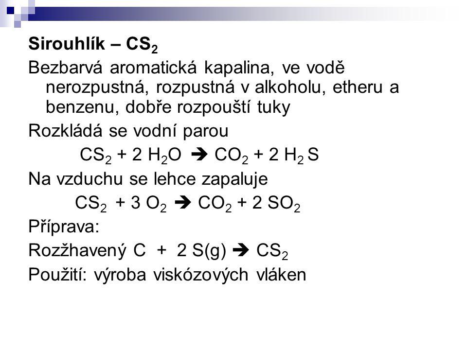 Sirouhlík – CS2 Bezbarvá aromatická kapalina, ve vodě nerozpustná, rozpustná v alkoholu, etheru a benzenu, dobře rozpouští tuky.