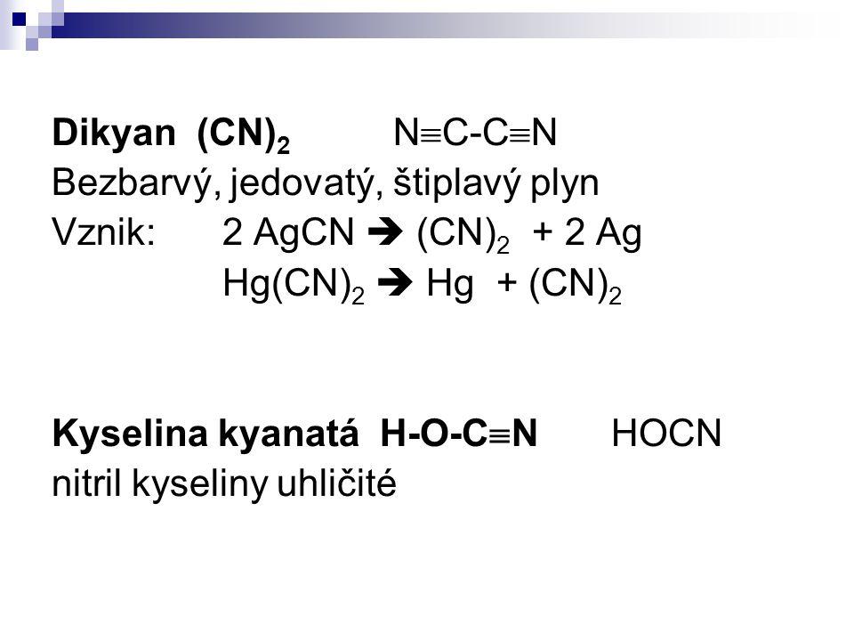 Dikyan (CN)2 NC-CN Bezbarvý, jedovatý, štiplavý plyn. Vznik: 2 AgCN  (CN)2 + 2 Ag. Hg(CN)2  Hg + (CN)2.