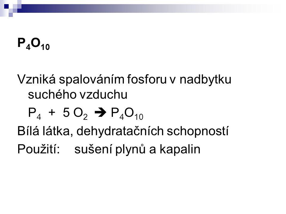 P4O10 Vzniká spalováním fosforu v nadbytku suchého vzduchu. P4 + 5 O2  P4O10. Bílá látka, dehydratačních schopností.