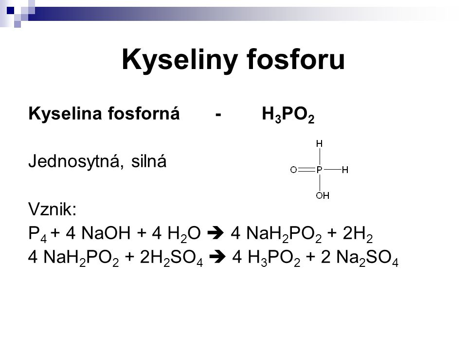 Kyseliny fosforu Kyselina fosforná - H3PO2 Jednosytná, silná Vznik: