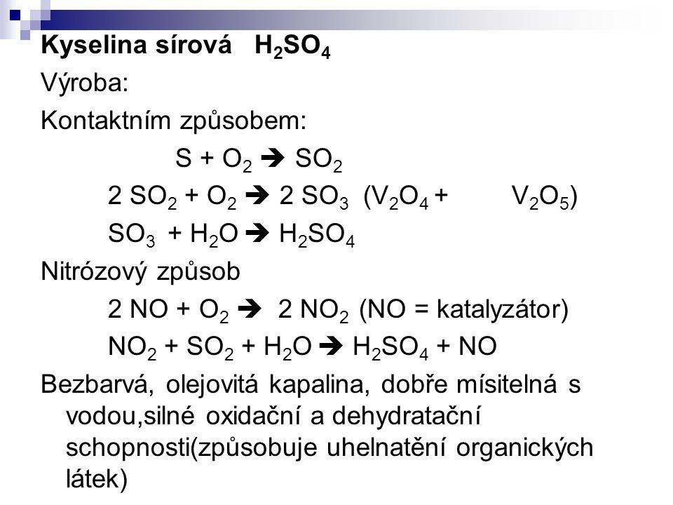 Kyselina sírová H2SO4 Výroba: Kontaktním způsobem: S + O2  SO2. 2 SO2 + O2  2 SO3 (V2O4 + V2O5)
