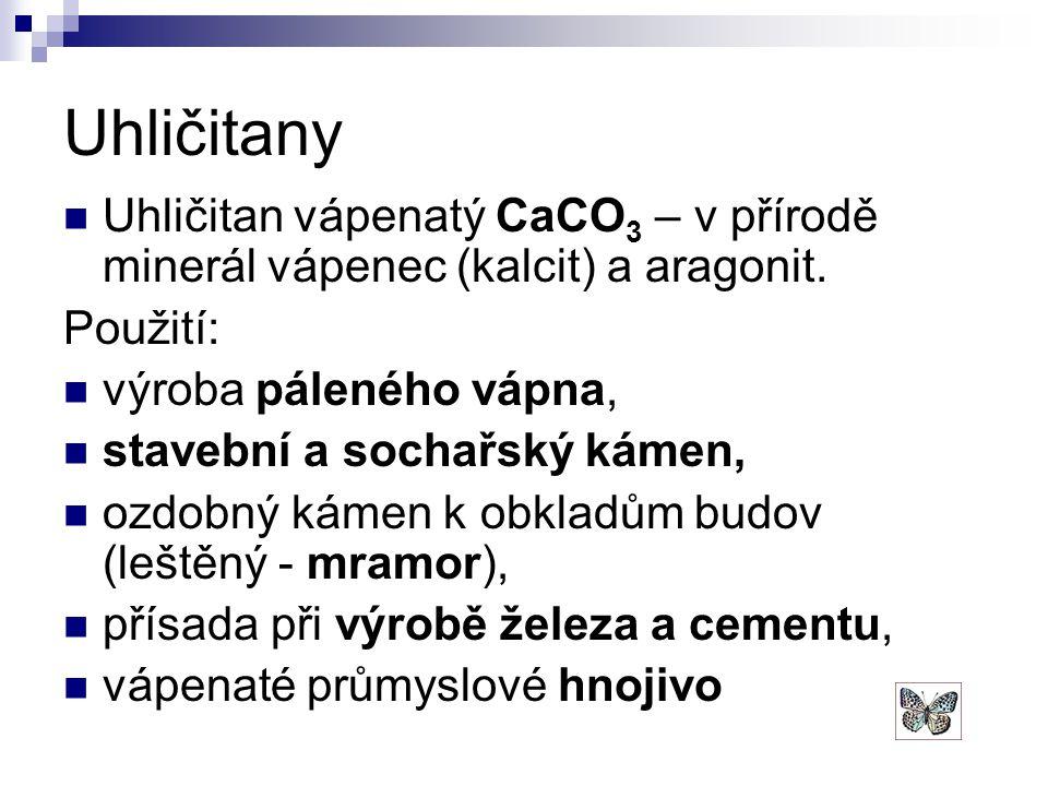 Uhličitany Uhličitan vápenatý CaCO3 – v přírodě minerál vápenec (kalcit) a aragonit. Použití: výroba páleného vápna,