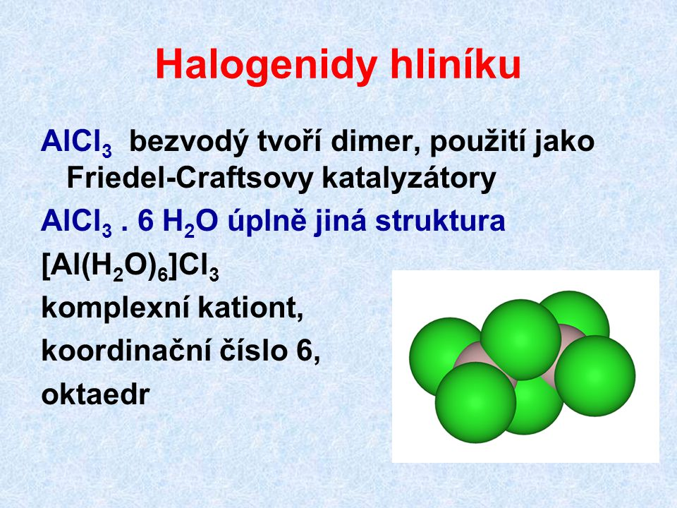 Halogenidy hliníku AlCl3 bezvodý tvoří dimer, použití jako Friedel-Craftsovy katalyzátory. AlCl3 . 6 H2O úplně jiná struktura.