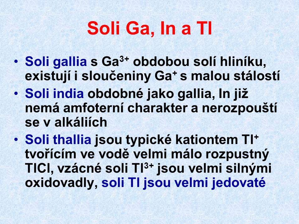 Soli Ga, In a Tl Soli gallia s Ga3+ obdobou solí hliníku, existují i sloučeniny Ga+ s malou stálostí.