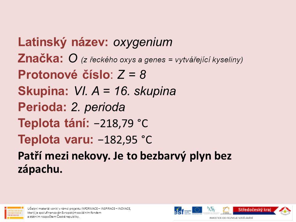 Latinský název: oxygenium Značka: O (z řeckého oxys a genes = vytvářející kyseliny) Protonové číslo: Z = 8 Skupina: VI. A = 16. skupina Perioda: 2. perioda Teplota tání: −218,79 °C Teplota varu: −182,95 °C Patří mezi nekovy. Je to bezbarvý plyn bez zápachu.