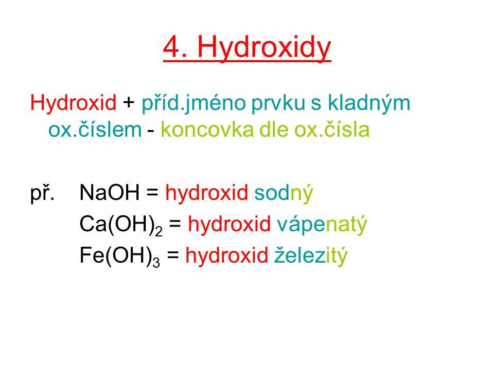4. Hydroxidy Hydroxid + příd.jméno prvku s kladným ox.číslem - koncovka dle ox.čísla. př. NaOH = hydroxid sodný.