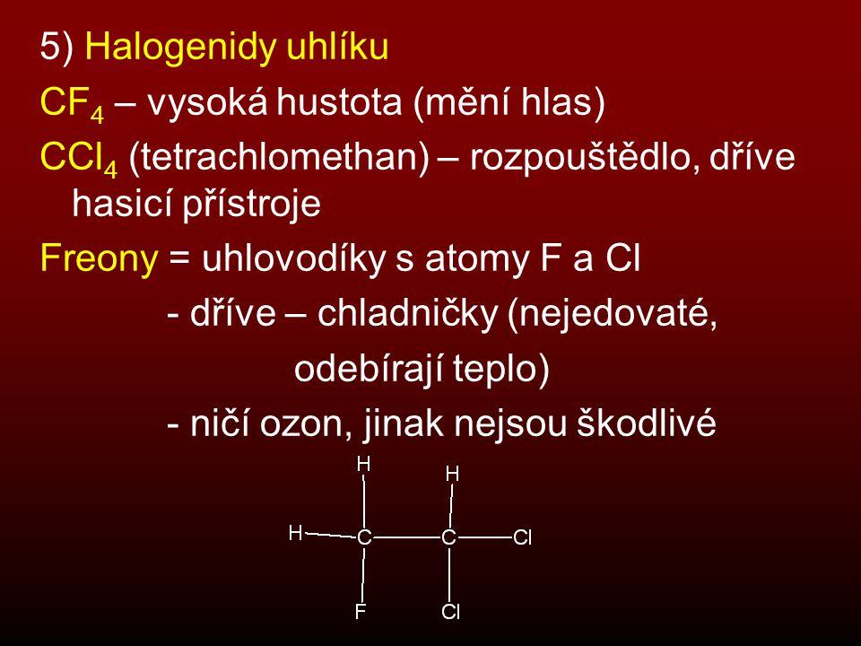 5) Halogenidy uhlíku CF4 – vysoká hustota (mění hlas) CCl4 (tetrachlomethan) – rozpouštědlo, dříve hasicí přístroje.