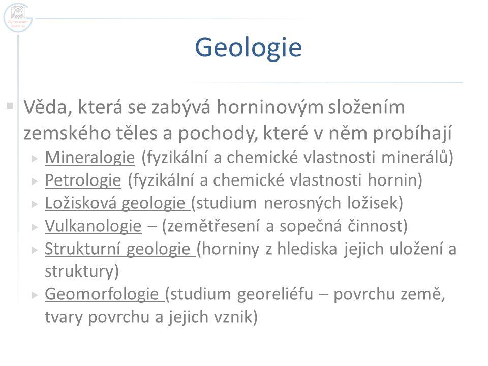 Geologie Věda, která se zabývá horninovým složením zemského těles a pochody, které v něm probíhají.