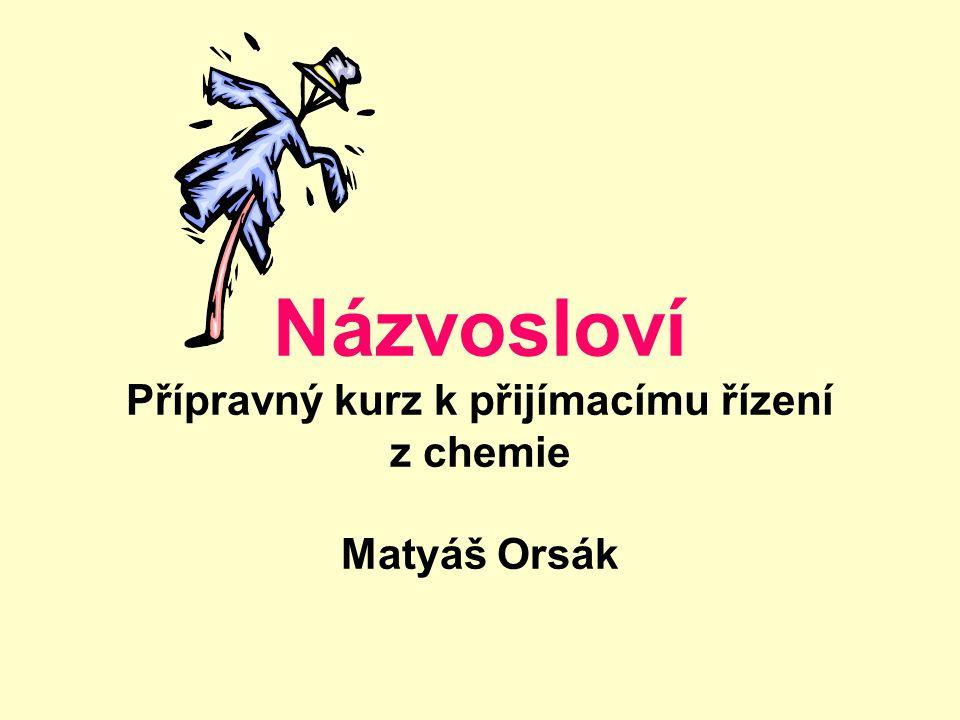 Názvosloví Přípravný kurz k přijímacímu řízení z chemie Matyáš Orsák