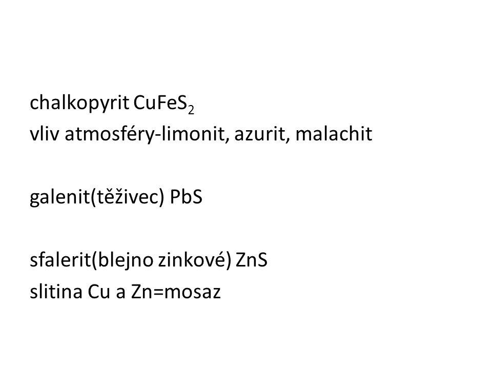 chalkopyrit CuFeS2 vliv atmosféry-limonit, azurit, malachit galenit(těživec) PbS sfalerit(blejno zinkové) ZnS slitina Cu a Zn=mosaz