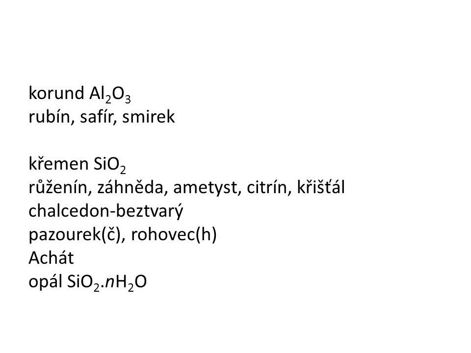korund Al2O3 rubín, safír, smirek křemen SiO2 růženín, záhněda, ametyst, citrín, křišťál chalcedon-beztvarý pazourek(č), rohovec(h) Achát opál SiO2.nH2O