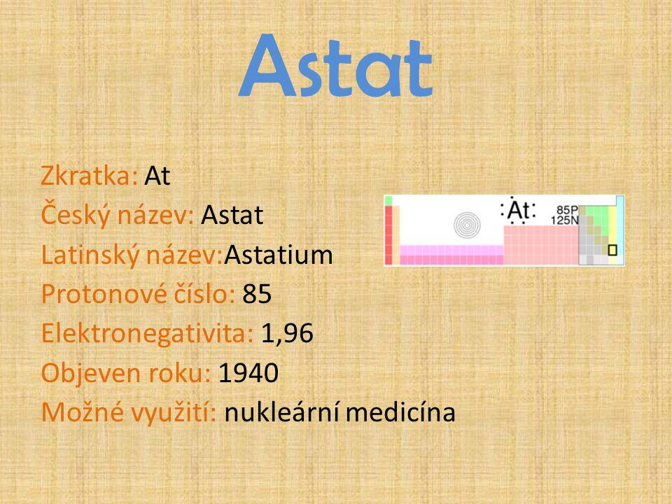 Astat Zkratka: At Český název: Astat Latinský název:Astatium