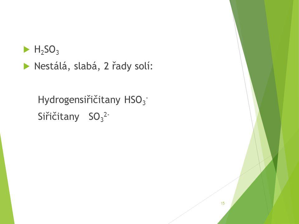 H2SO3 Nestálá, slabá, 2 řady solí: Hydrogensiřičitany HSO3- Siřičitany SO32-