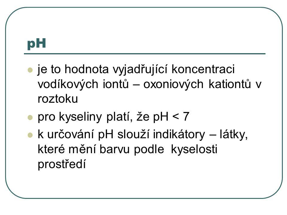 pH je to hodnota vyjadřující koncentraci vodíkových iontů – oxoniových kationtů v roztoku. pro kyseliny platí, že pH < 7.