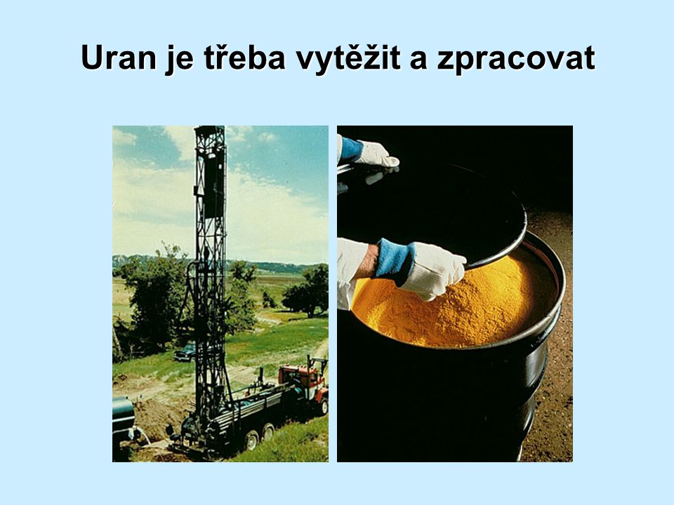 Uran je třeba vytěžit a zpracovat