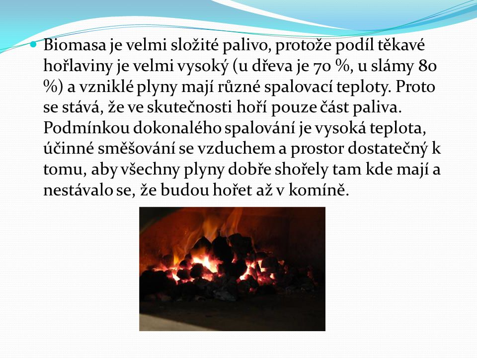 Biomasa je velmi složité palivo, protože podíl těkavé hořlaviny je velmi vysoký (u dřeva je 70 %, u slámy 80 %) a vzniklé plyny mají různé spalovací teploty.
