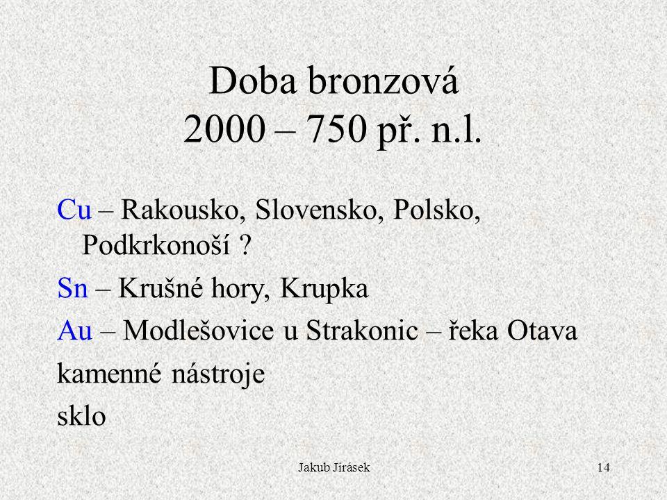 Doba bronzová 2000 – 750 př. n.l. Cu – Rakousko, Slovensko, Polsko, Podkrkonoší Sn – Krušné hory, Krupka.