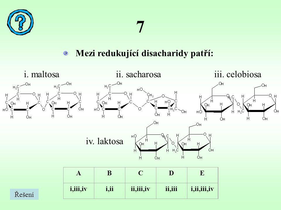 7 Mezi redukující disacharidy patří: i. maltosa ii. sacharosa