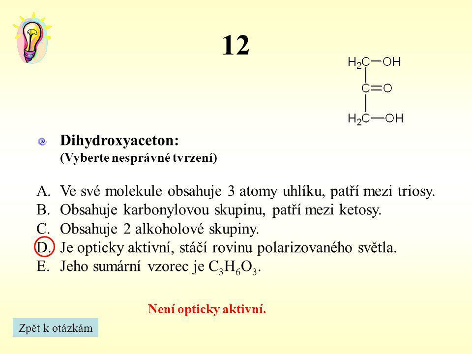 12 Dihydroxyaceton: (Vyberte nesprávné tvrzení) Ve své molekule obsahuje 3 atomy uhlíku, patří mezi triosy.