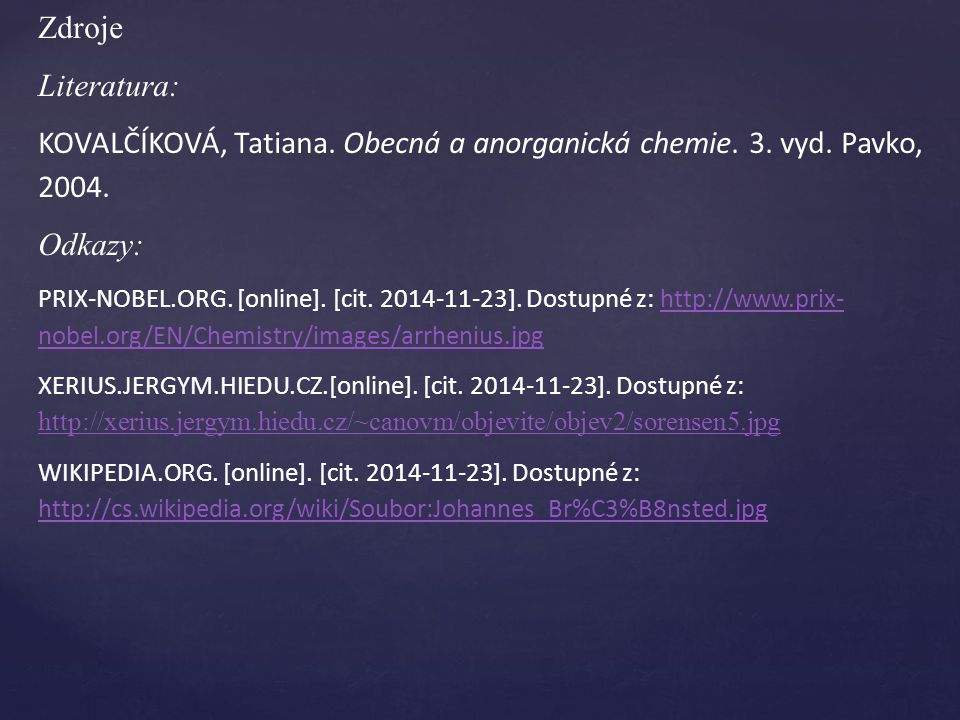 Zdroje Literatura: KOVALČÍKOVÁ, Tatiana. Obecná a anorganická chemie. 3. vyd. Pavko, 2004. Odkazy: