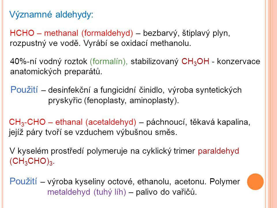 Významné aldehydy: HCHO – methanal (formaldehyd) – bezbarvý, štiplavý plyn, rozpustný ve vodě. Vyrábí se oxidací methanolu.