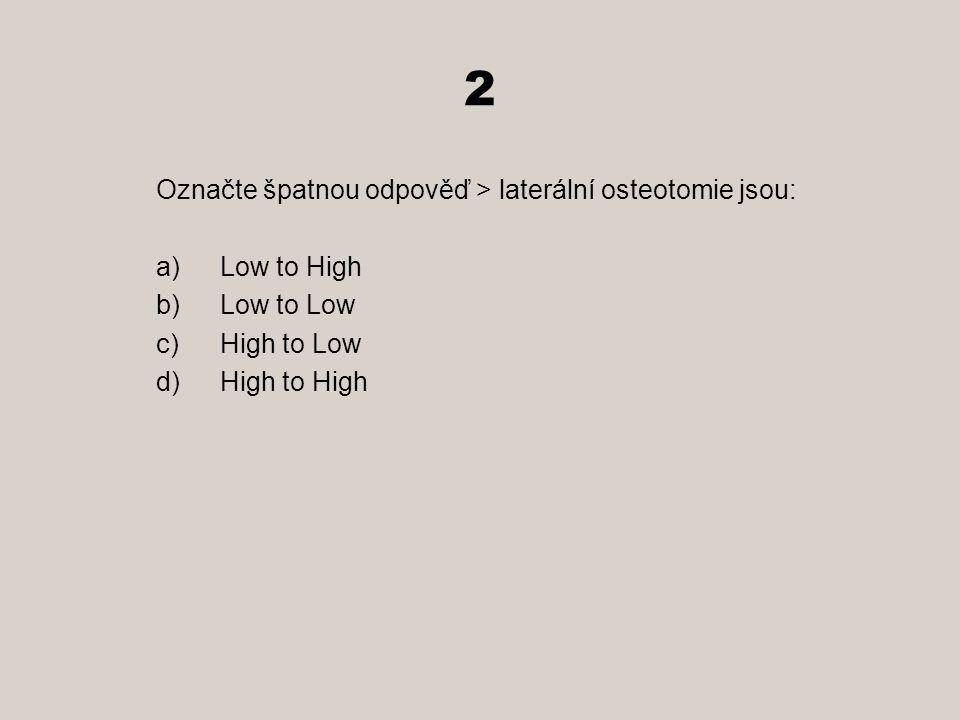 2 Označte špatnou odpověď > laterální osteotomie jsou: Low to High