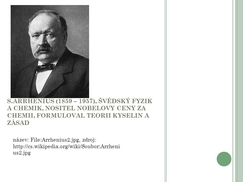 S.ARRHENIUS (1859 – 1957), ŠVÉDSKÝ FYZIK A CHEMIK, NOSITEL NOBELOVY CENY ZA CHEMII, FORMULOVAL TEORII KYSELIN A ZÁSAD