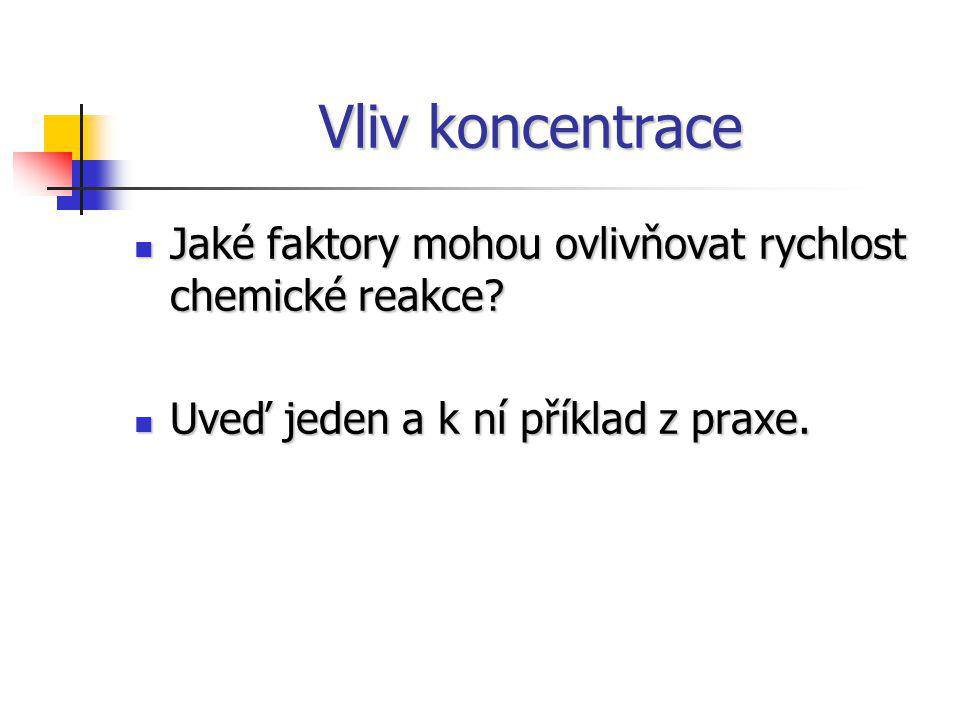 Vliv koncentrace Jaké faktory mohou ovlivňovat rychlost chemické reakce Uveď jeden a k ní příklad z praxe.