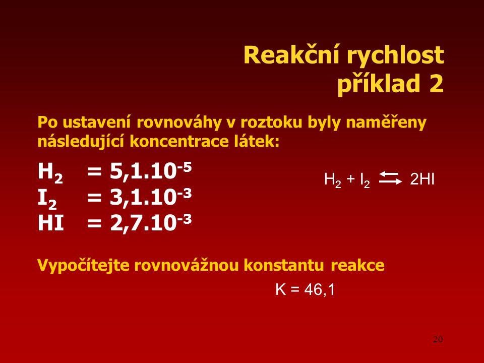 Reakční rychlost příklad 2 H2 = 5,1.10-5 I2 = 3,1.10-3 HI = 2,7.10-3