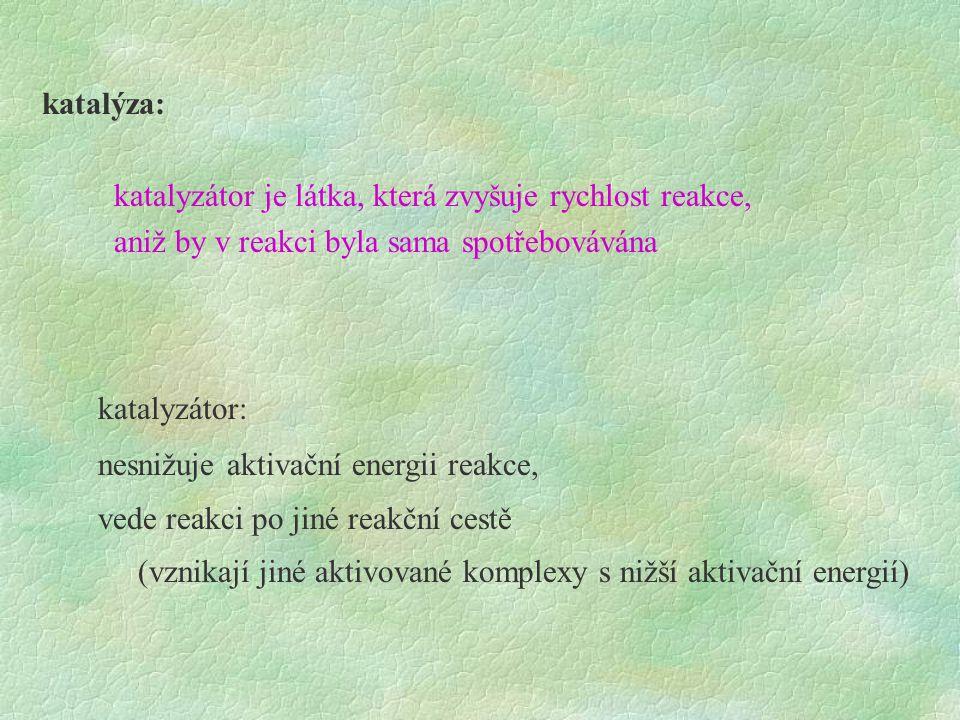 katalýza: katalyzátor je látka, která zvyšuje rychlost reakce, aniž by v reakci byla sama spotřebovávána