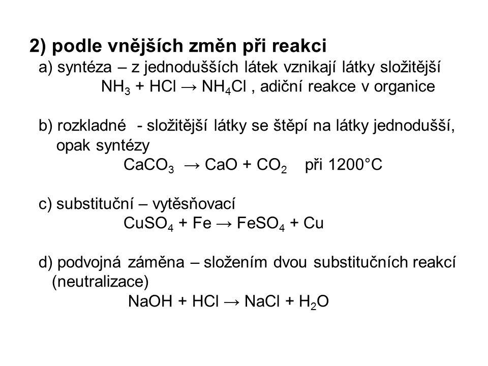 2) podle vnějších změn při reakci a) syntéza – z jednodušších látek vznikají látky složitější NH3 + HCl → NH4Cl , adiční reakce v organice b) rozkladné - složitější látky se štěpí na látky jednodušší, opak syntézy CaCO3 → CaO + CO2 při 1200°C c) substituční – vytěsňovací CuSO4 + Fe → FeSO4 + Cu d) podvojná záměna – složením dvou substitučních reakcí (neutralizace) NaOH + HCl → NaCl + H2O