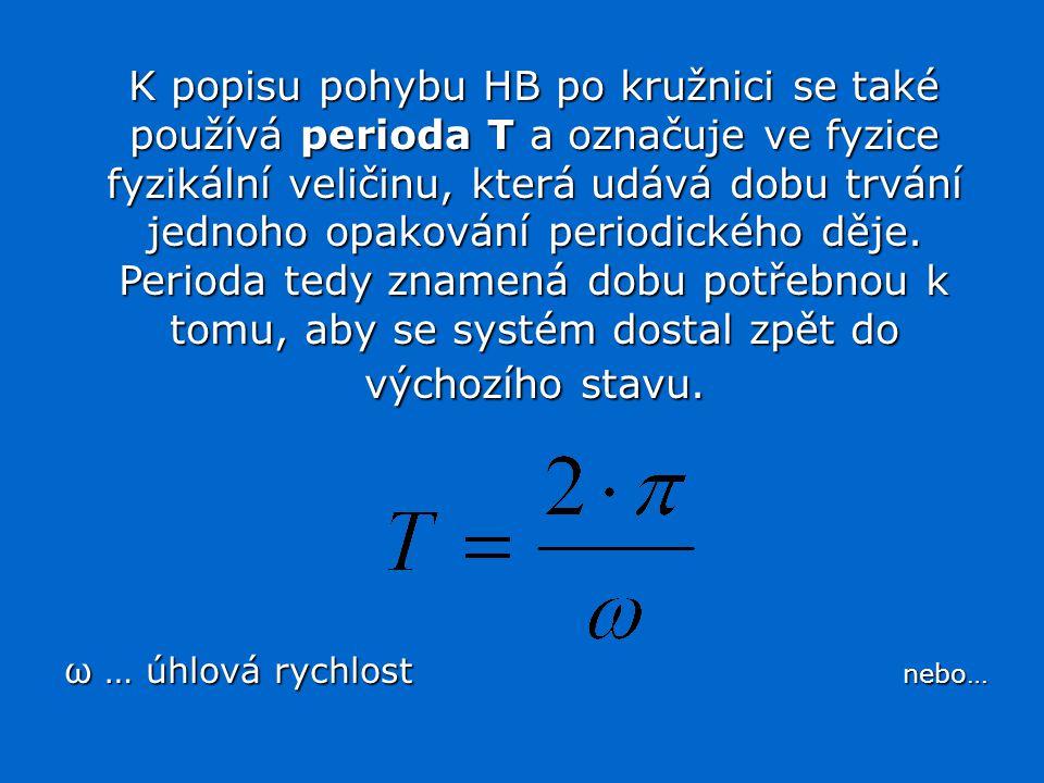 K popisu pohybu HB po kružnici se také používá perioda T a označuje ve fyzice fyzikální veličinu, která udává dobu trvání jednoho opakování periodického děje. Perioda tedy znamená dobu potřebnou k tomu, aby se systém dostal zpět do výchozího stavu.
