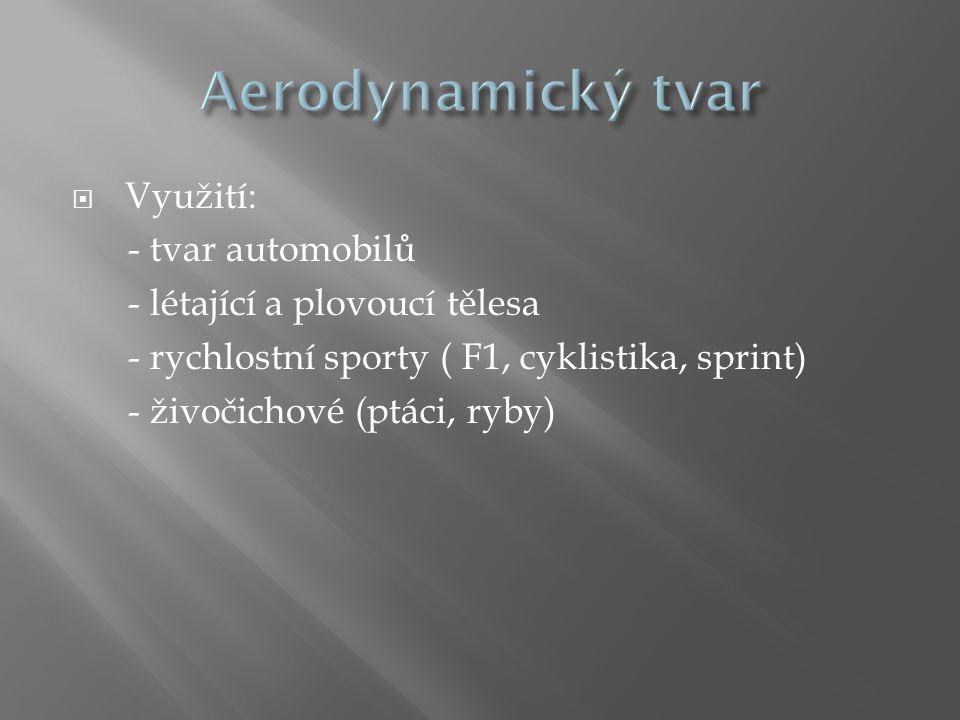 Aerodynamický tvar Využití: - tvar automobilů