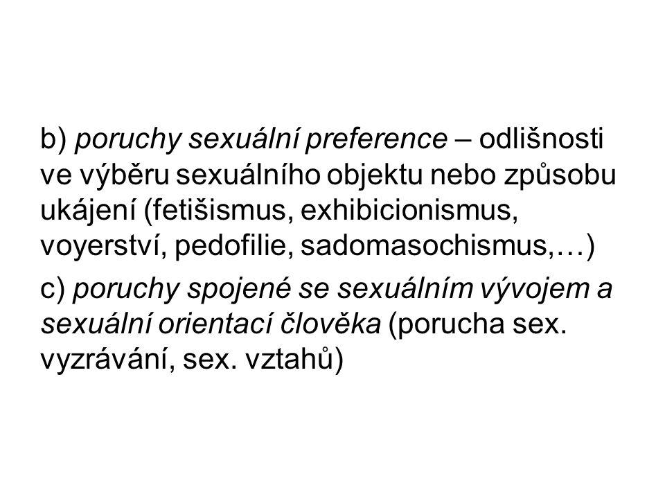b) poruchy sexuální preference – odlišnosti ve výběru sexuálního objektu nebo způsobu ukájení (fetišismus, exhibicionismus, voyerství, pedofilie, sadomasochismus,…) c) poruchy spojené se sexuálním vývojem a sexuální orientací člověka (porucha sex.